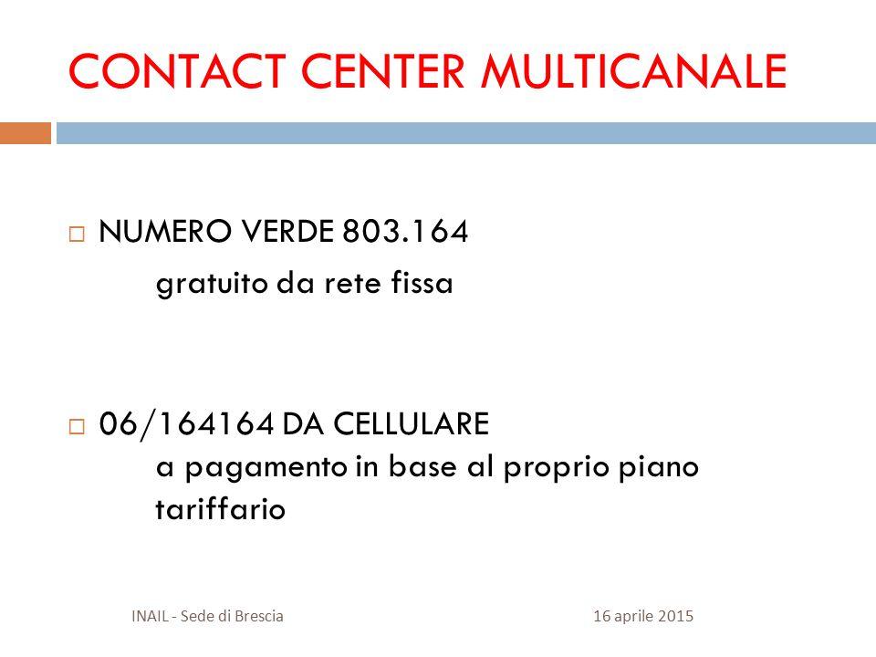 CONTACT CENTER MULTICANALE  NUMERO VERDE 803.164 gratuito da rete fissa  06/164164 DA CELLULARE a pagamento in base al proprio piano tariffario 16 aprile 2015INAIL - Sede di Brescia