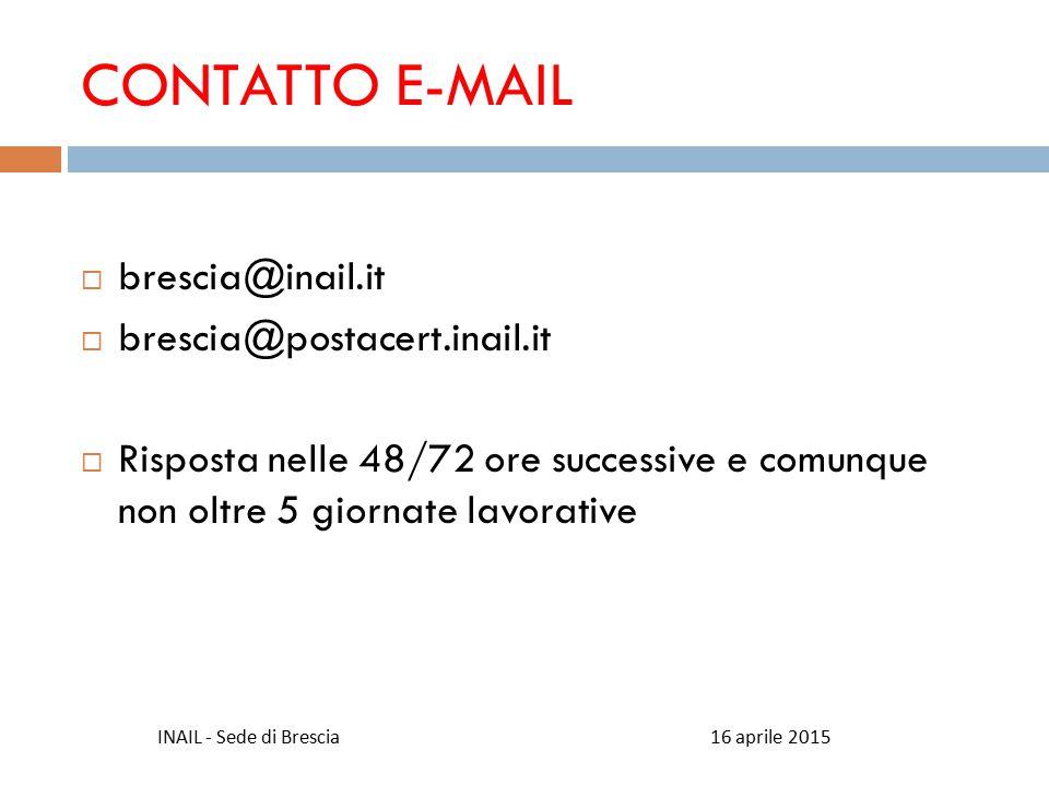 CONTATTO E-MAIL  brescia@inail.it  brescia@postacert.inail.it  Risposta nelle 48/72 ore successive e comunque non oltre 5 giornate lavorative 16 aprile 2015INAIL - Sede di Brescia
