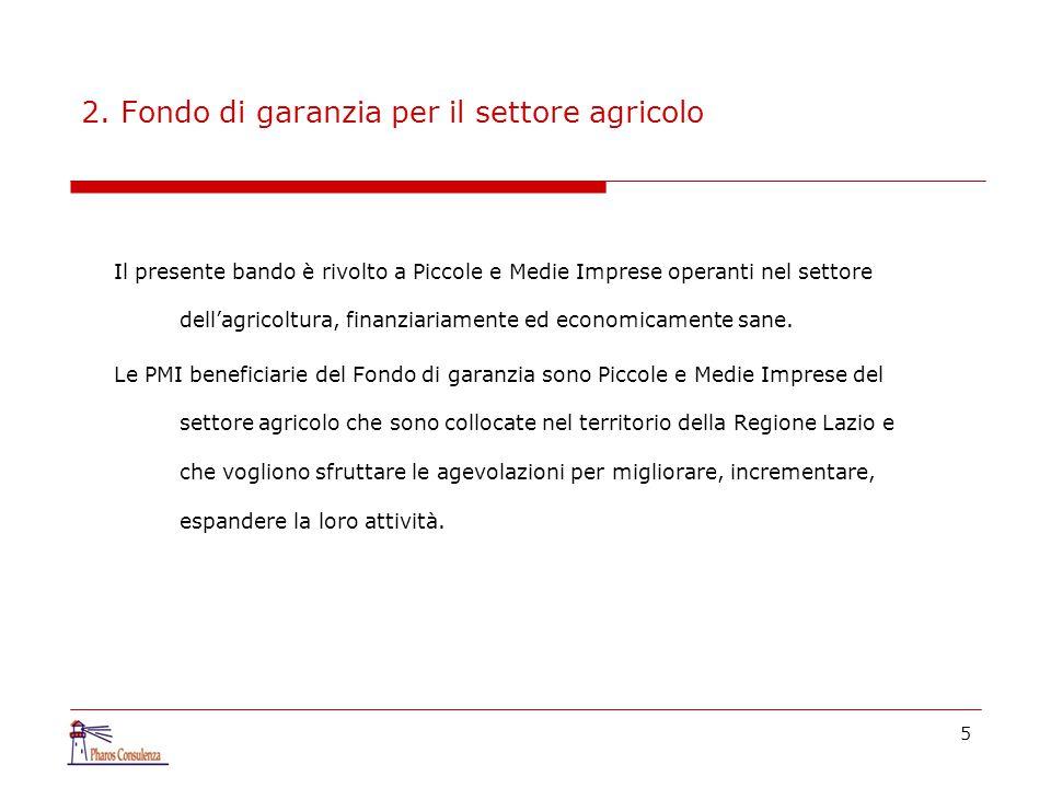 5 2. Fondo di garanzia per il settore agricolo Il presente bando è rivolto a Piccole e Medie Imprese operanti nel settore dell'agricoltura, finanziari