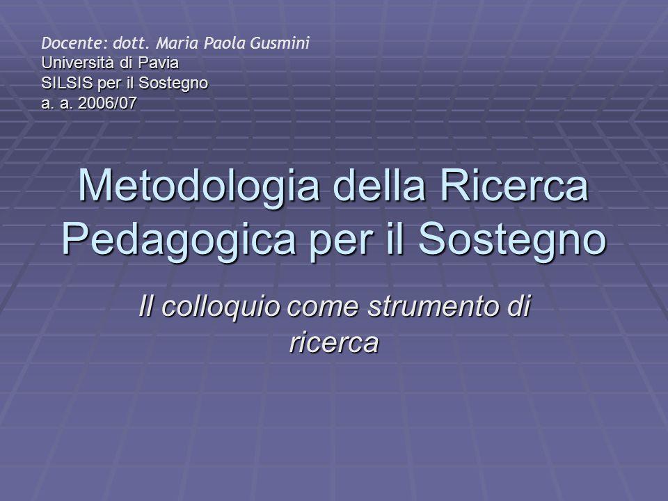 Metodologia della Ricerca Pedagogica per il Sostegno Il colloquio come strumento di ricerca Docente: dott. Maria Paola Gusmini Università di Pavia SIL