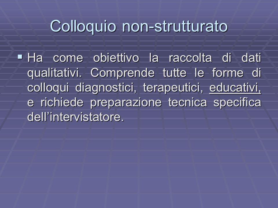 Colloquio non-strutturato  Ha come obiettivo la raccolta di dati qualitativi. Comprende tutte le forme di colloqui diagnostici, terapeutici, educativ