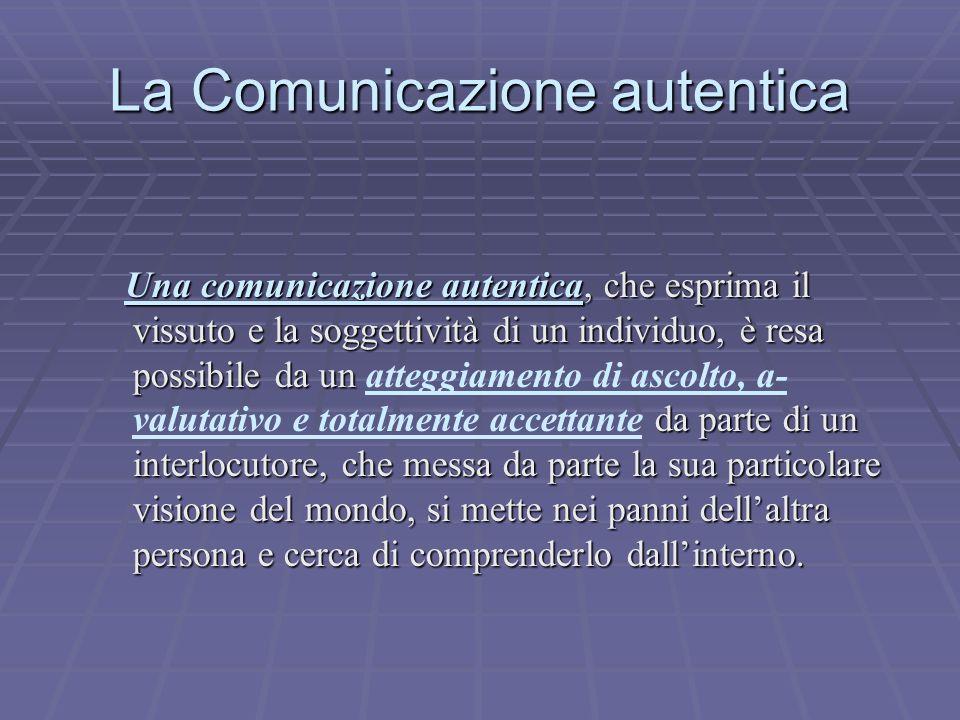 La Comunicazione autentica Una comunicazione autentica, che esprima il vissuto e la soggettività di un individuo, è resa possibile da un da parte di u