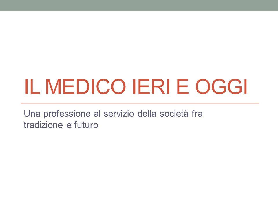 IL MEDICO IERI E OGGI Una professione al servizio della società fra tradizione e futuro