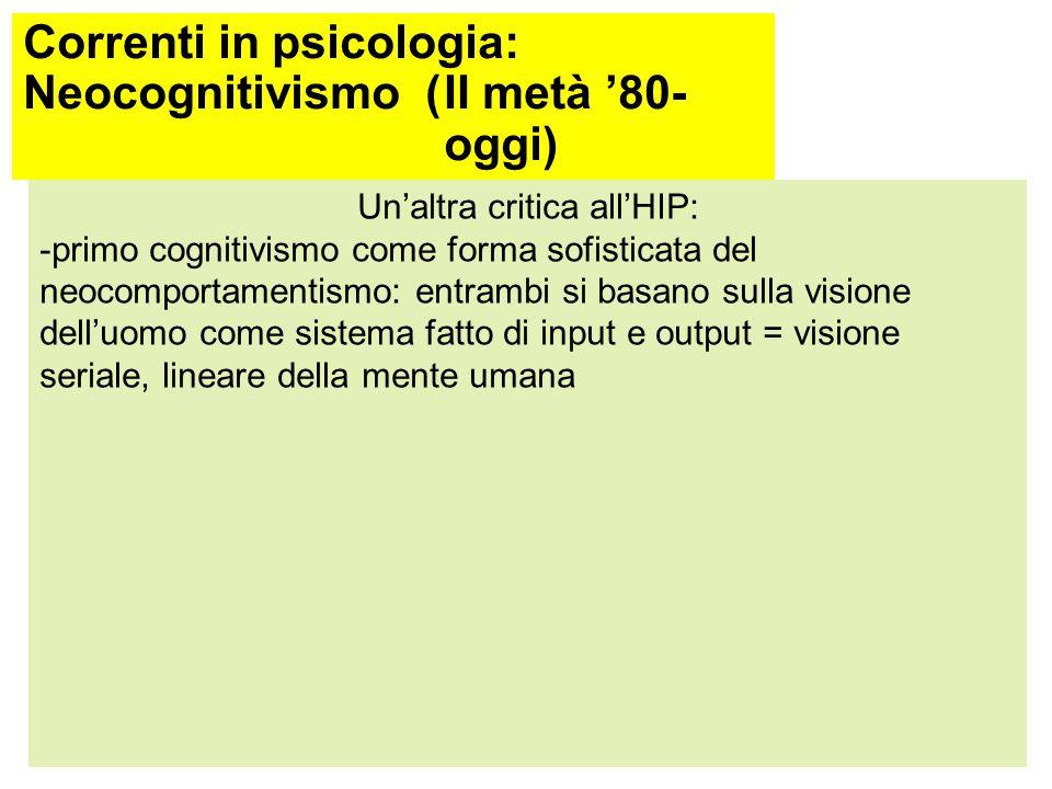 Correnti in psicologia: Neocognitivismo (dal 1976 ad oggi) Neisser (Cognition and Reality, 1976) critica l'HIP: -riprende l'approccio ecologico di Gibson (1969): Informazione = Primo CognitivismoApproccio ecologico Risultato elaborazione degli stimoli nel sistema cognitivo È nell'ambiente, non necessita di interpretazione per essere còlta Indagine sul sistema cognitivo tramite modelli Studio interazione ambiente- sistema cognitivo: come la mente si adatta all'ambiente