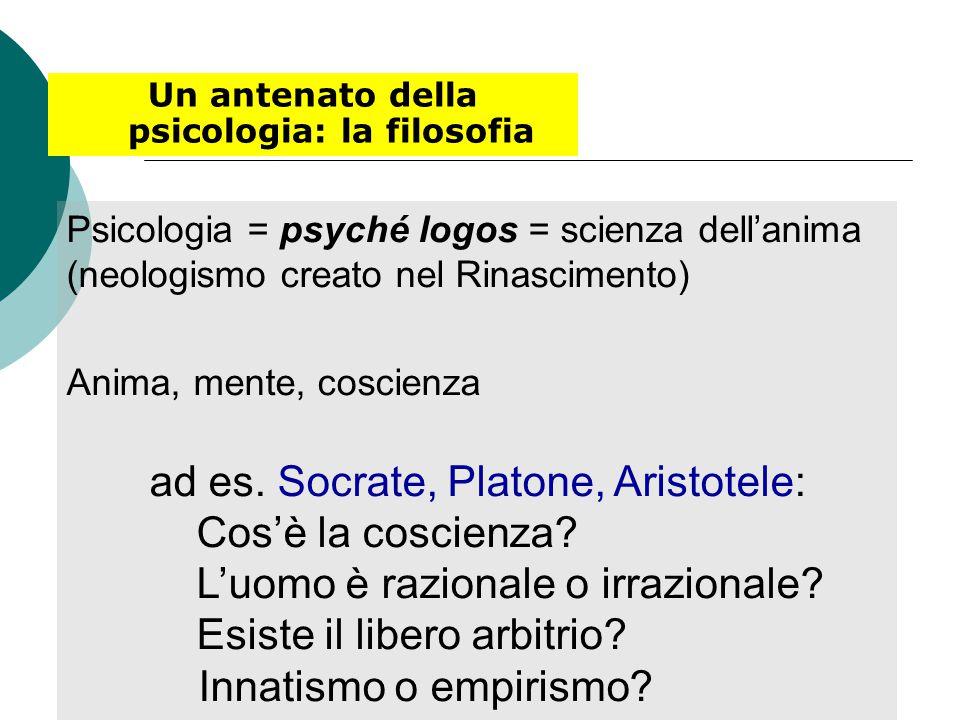 Un antenato della psicologia: la filosofia Psicologia = psyché logos = scienza dell'anima (neologismo creato nel Rinascimento) Anima, mente, coscienza ad es.