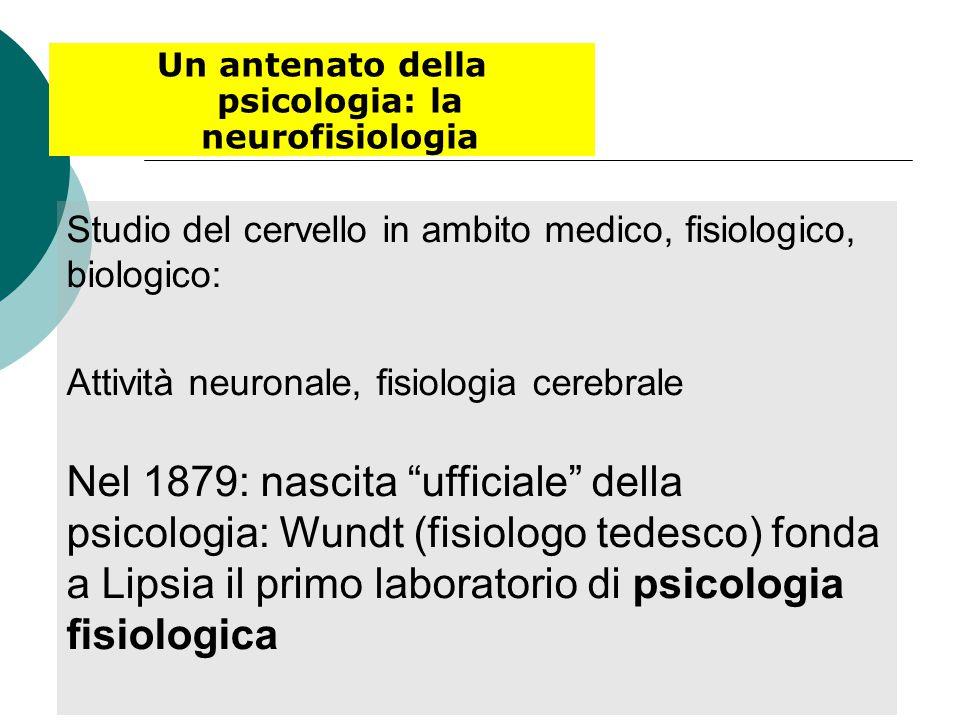 Un antenato della psicologia: la neurofisiologia Studio del cervello in ambito medico, fisiologico, biologico: Attività neuronale, fisiologia cerebrale Nel 1879: nascita ufficiale della psicologia: Wundt (fisiologo tedesco) fonda a Lipsia il primo laboratorio di psicologia fisiologica