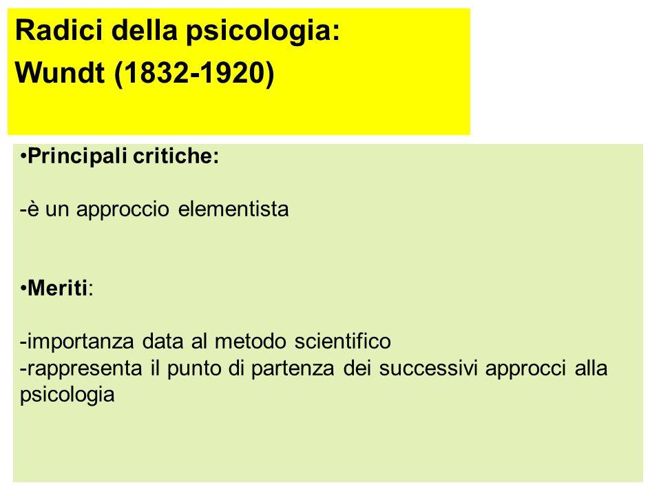 Radici della psicologia: Wundt (1832-1920) Metodo sperimentale ed introspettivo: processo rigoroso per descrivere minuziosamente cosa percepisce il so