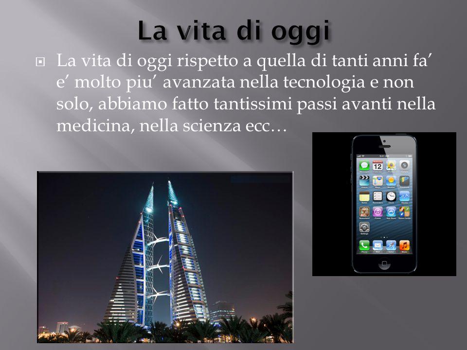  La vita di oggi rispetto a quella di tanti anni fa' e' molto piu' avanzata nella tecnologia e non solo, abbiamo fatto tantissimi passi avanti nella