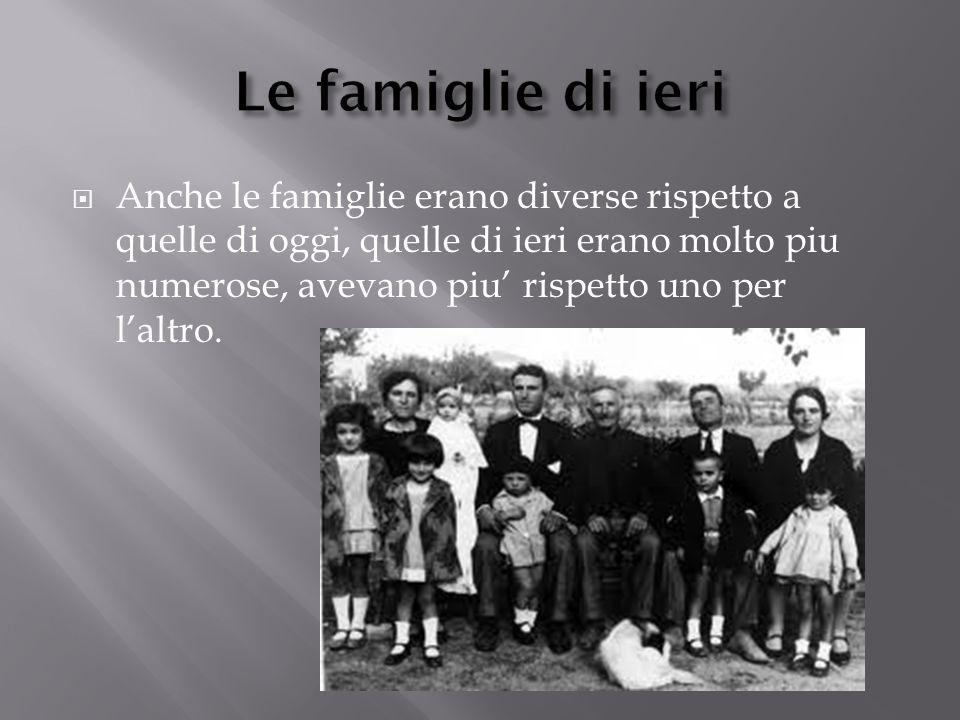  Anche le famiglie erano diverse rispetto a quelle di oggi, quelle di ieri erano molto piu numerose, avevano piu' rispetto uno per l'altro.