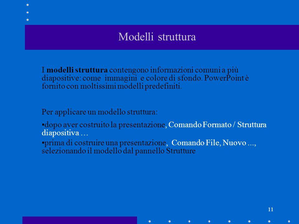 11 Modelli struttura I modelli struttura contengono informazioni comuni a più diapositive: come immagini e colore di sfondo.