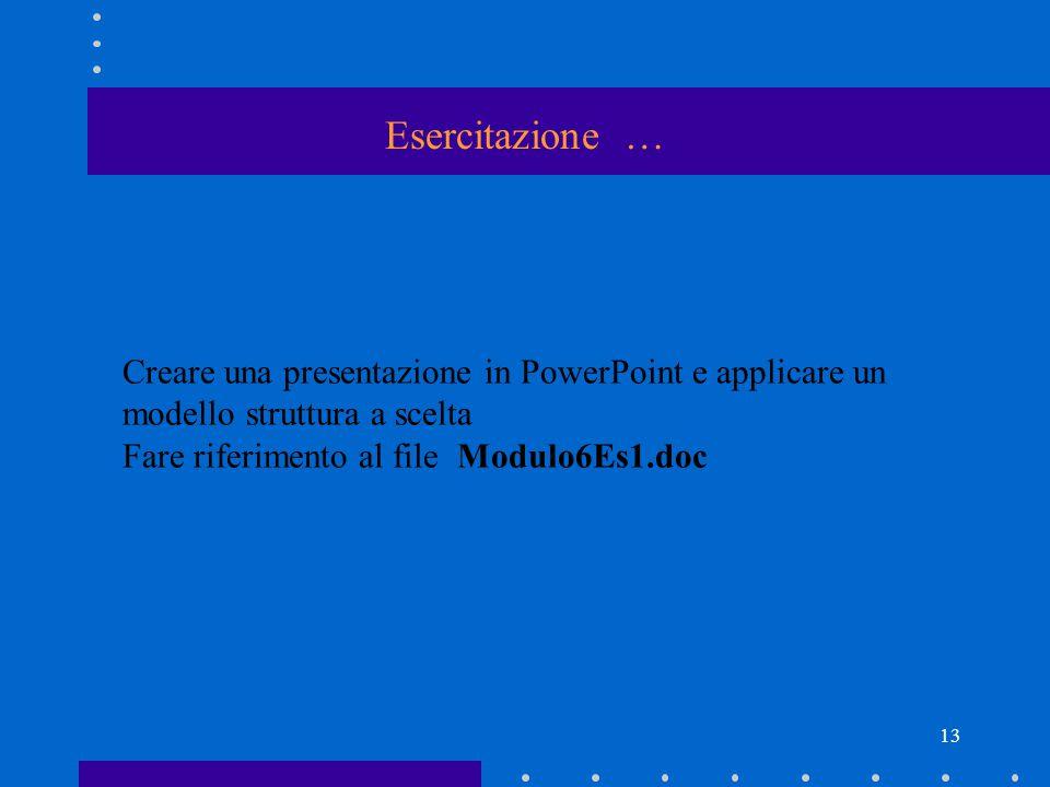 13 Esercitazione … Creare una presentazione in PowerPoint e applicare un modello struttura a scelta Fare riferimento al file Modulo6Es1.doc