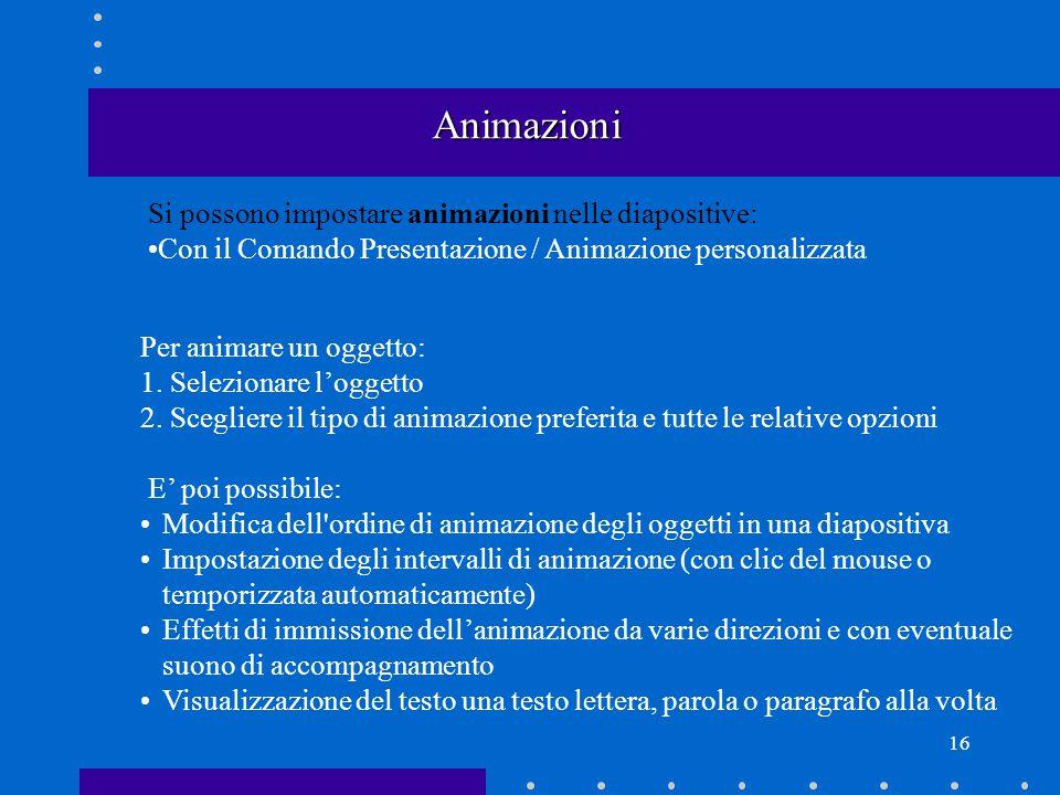 16 Animazioni Si possono impostare animazioni nelle diapositive: Con il Comando Presentazione / Animazione personalizzata Per animare un oggetto: 1.