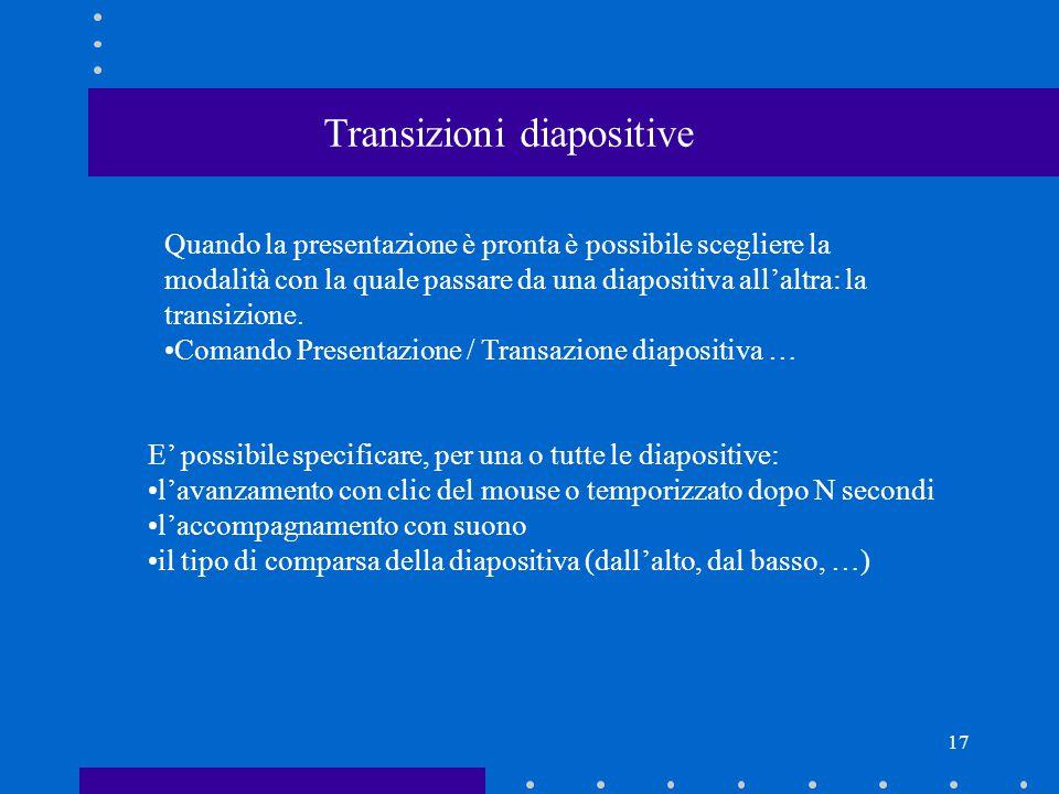 17 Transizioni diapositive Quando la presentazione è pronta è possibile scegliere la modalità con la quale passare da una diapositiva all'altra: la transizione.