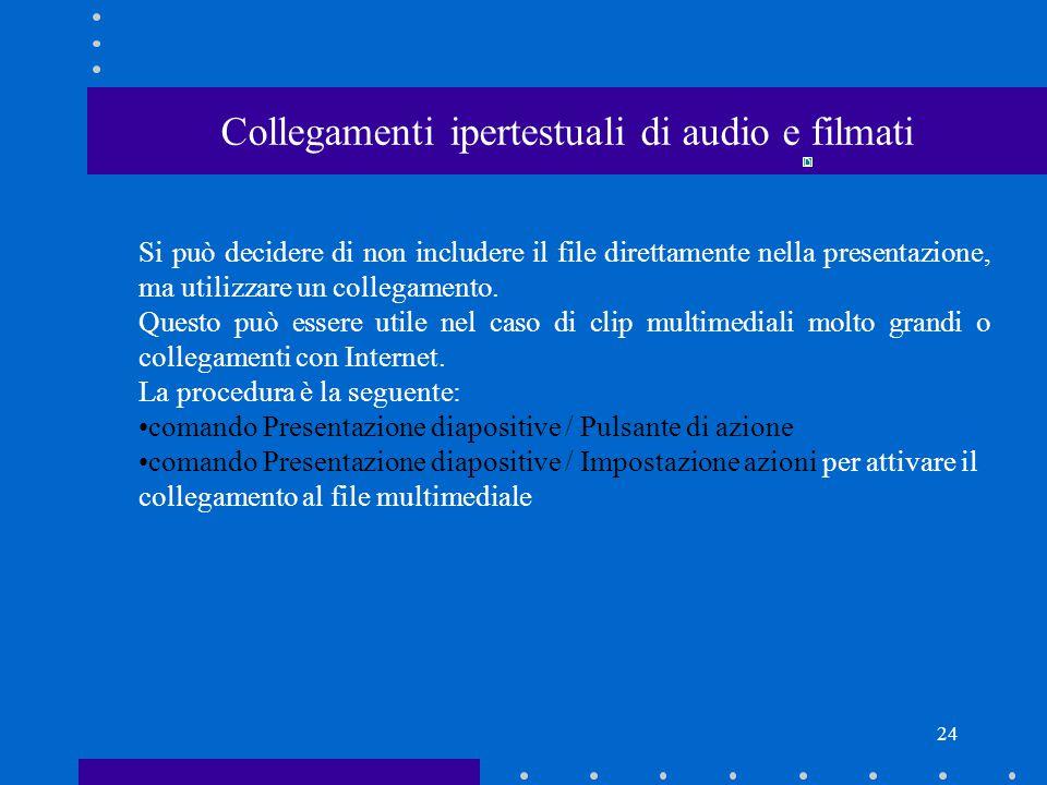24 Collegamenti ipertestuali di audio e filmati Si può decidere di non includere il file direttamente nella presentazione, ma utilizzare un collegamento.