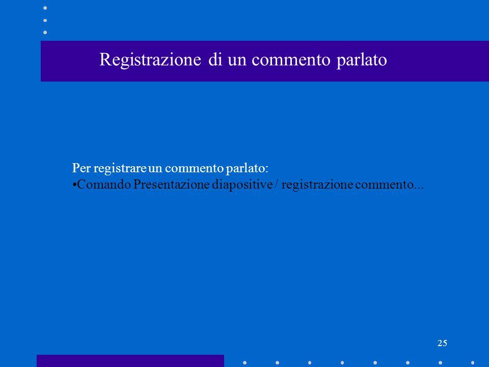 25 Registrazione di un commento parlato Per registrare un commento parlato: Comando Presentazione diapositive / registrazione commento...