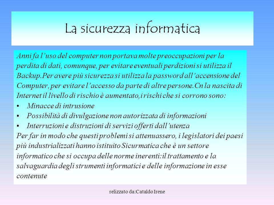 relizzato da:Cataldo Irene Elenco degli argomenti Sicurezza informatica Gestione del rischio Organizzazione della sicurezza Standard ed Enti di Standardizzazione Crittografia Autenticazione Protezione dei dati Le minacce