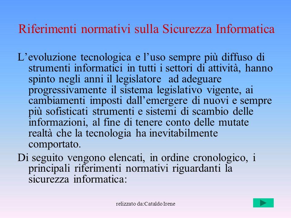 relizzato da:Cataldo Irene Riferimenti normativi sulla Sicurezza Informatica L'evoluzione tecnologica e l'uso sempre più diffuso di strumenti informat