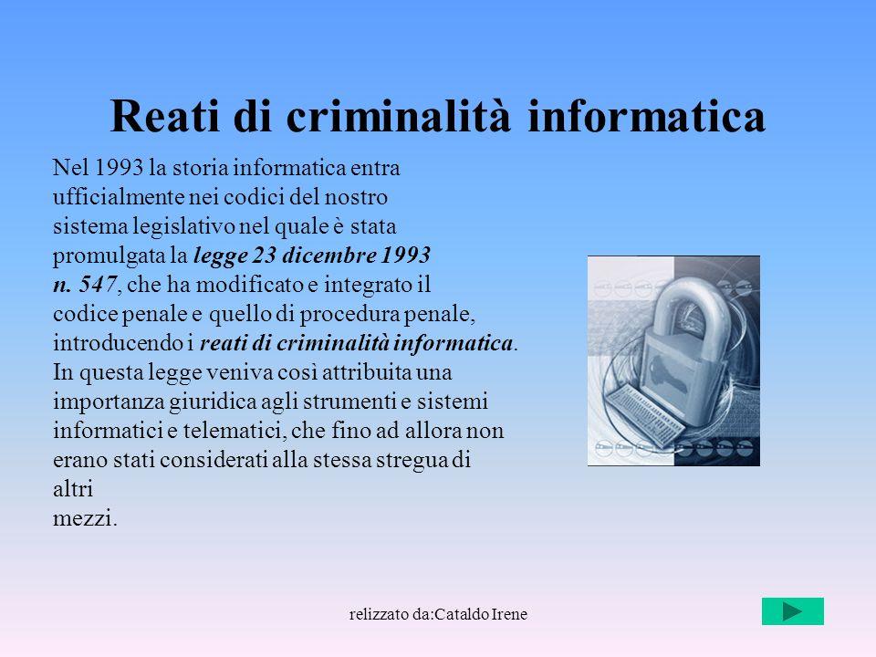relizzato da:Cataldo Irene Reati di criminalità informatica Nel 1993 la storia informatica entra ufficialmente nei codici del nostro sistema legislati
