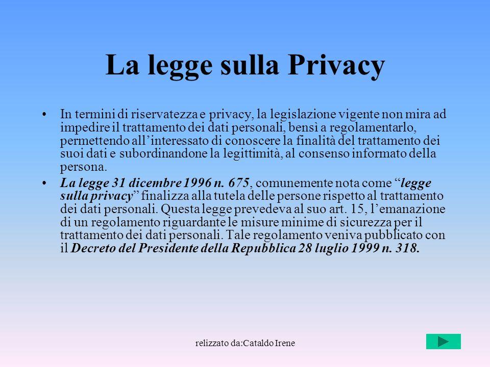 relizzato da:Cataldo Irene La legge sulla Privacy In termini di riservatezza e privacy, la legislazione vigente non mira ad impedire il trattamento de