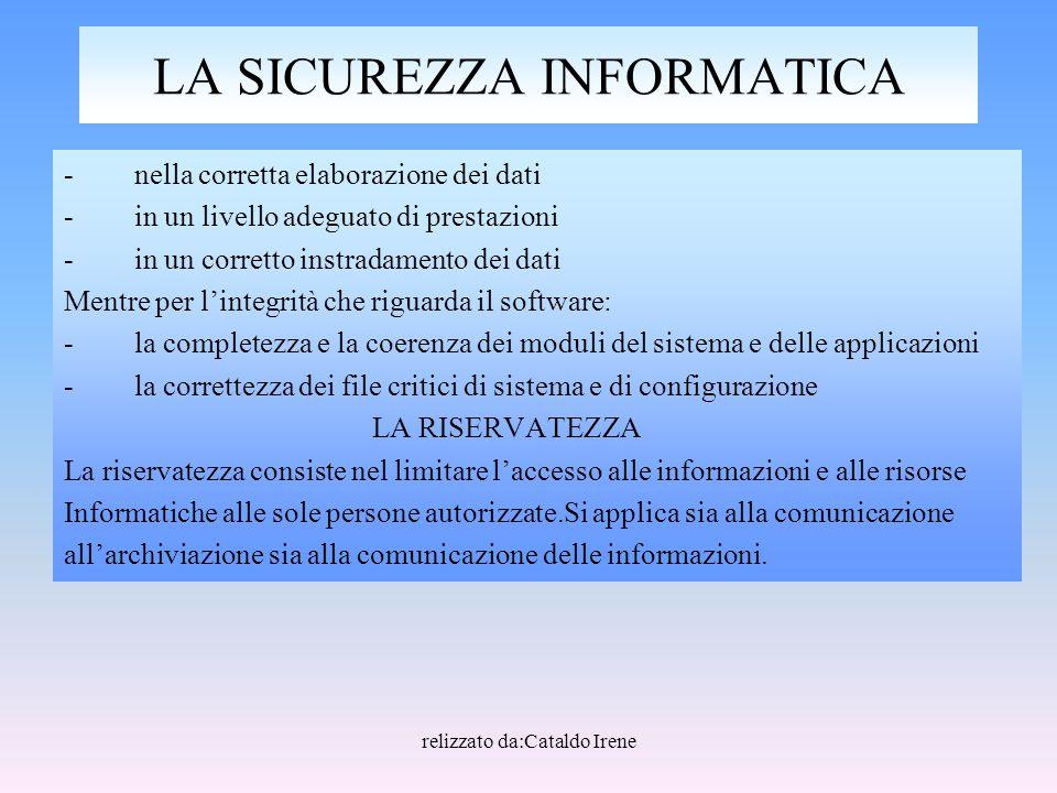 relizzato da:Cataldo Irene LA SICUREZZA INFORMATICA -nella corretta elaborazione dei dati -in un livello adeguato di prestazioni -in un corretto instr