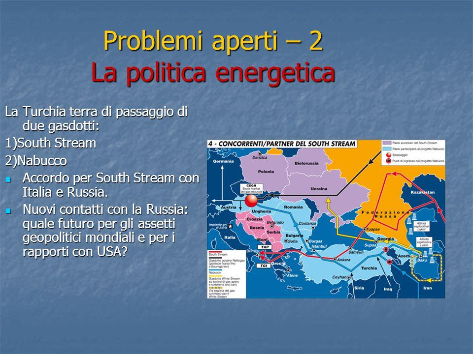 Problemi aperti – 2 La politica energetica La Turchia terra di passaggio di due gasdotti: 1)South Stream 2)Nabucco Accordo per South Stream con Italia e Russia.