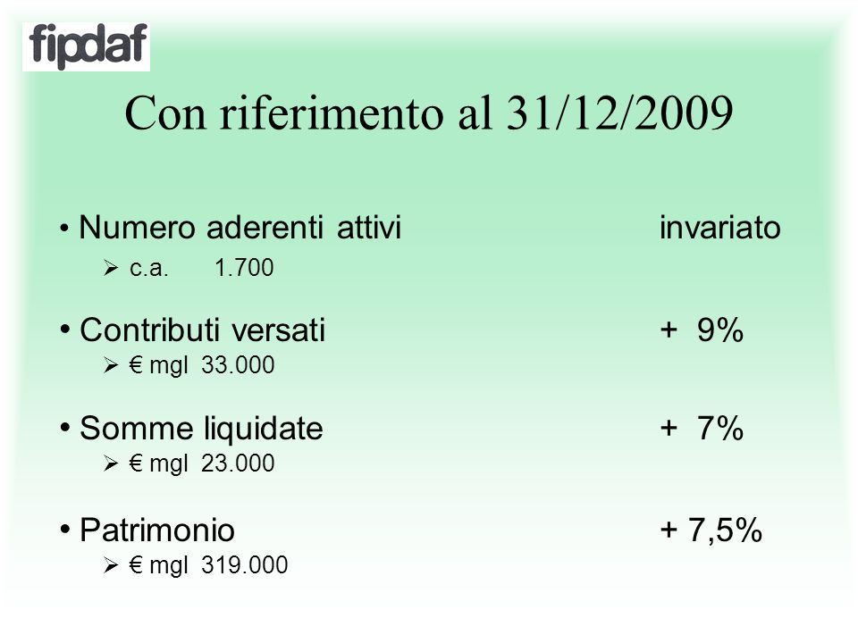 Con riferimento al 31/12/2009 Numero aderenti attivi invariato  c.a. 1.700 Contributi versati+ 9%  € mgl 33.000 Somme liquidate+ 7%  € mgl 23.000 P