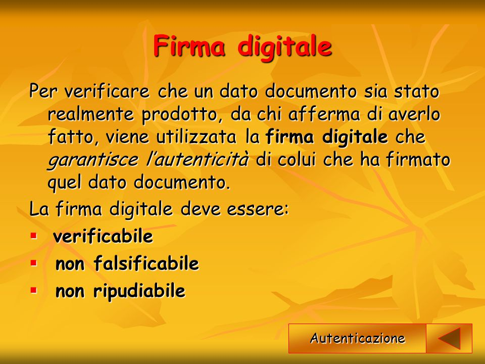 Firma digitale Per verificare che un dato documento sia stato realmente prodotto, da chi afferma di averlo fatto, viene utilizzata la firma digitale c