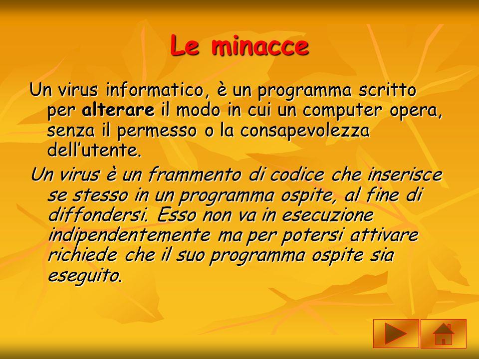 Le minacce Un virus informatico, è un programma scritto per alterare il modo in cui un computer opera, senza il permesso o la consapevolezza dell'uten