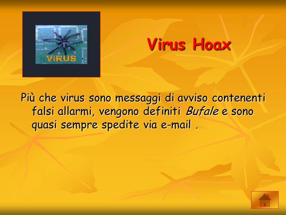 Virus Hoax Più che virus sono messaggi di avviso contenenti falsi allarmi, vengono definiti Bufale e sono quasi sempre spedite via e-mail.