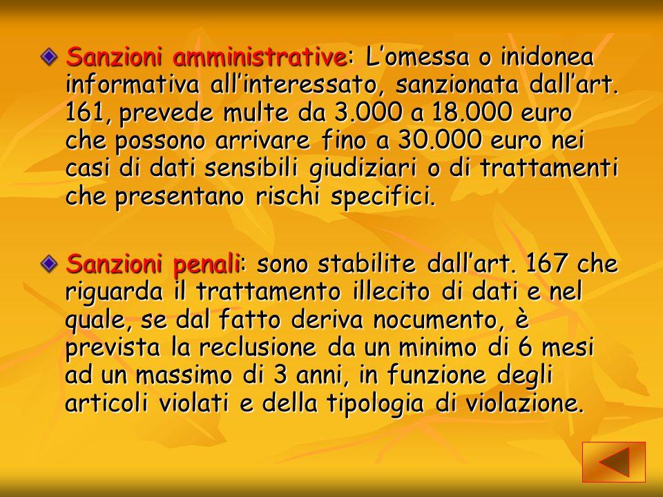 Sanzioni amministrative: L'omessa o inidonea informativa all'interessato, sanzionata dall'art. 161, prevede multe da 3.000 a 18.000 euro che possono a