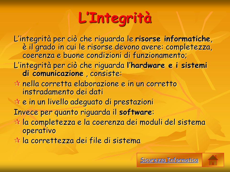 L'Integrità L'integrità per ciò che riguarda le risorse informatiche, è il grado in cui le risorse devono avere: completezza, coerenza e buone condizi