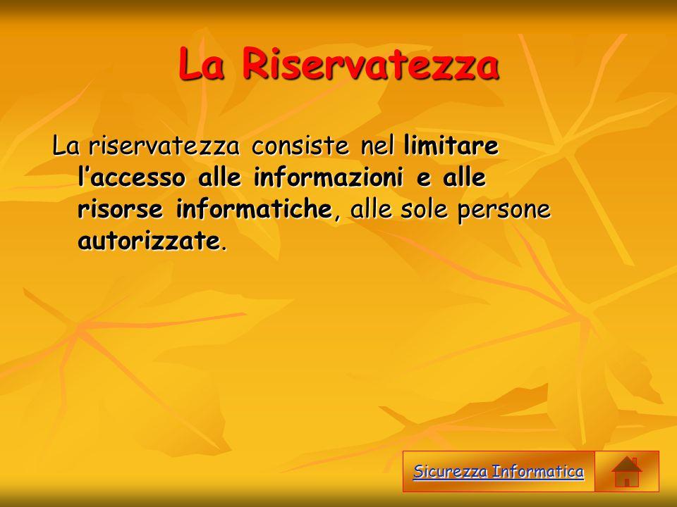 La Riservatezza La riservatezza consiste nel limitare l'accesso alle informazioni e alle risorse informatiche, alle sole persone autorizzate. Sicurezz