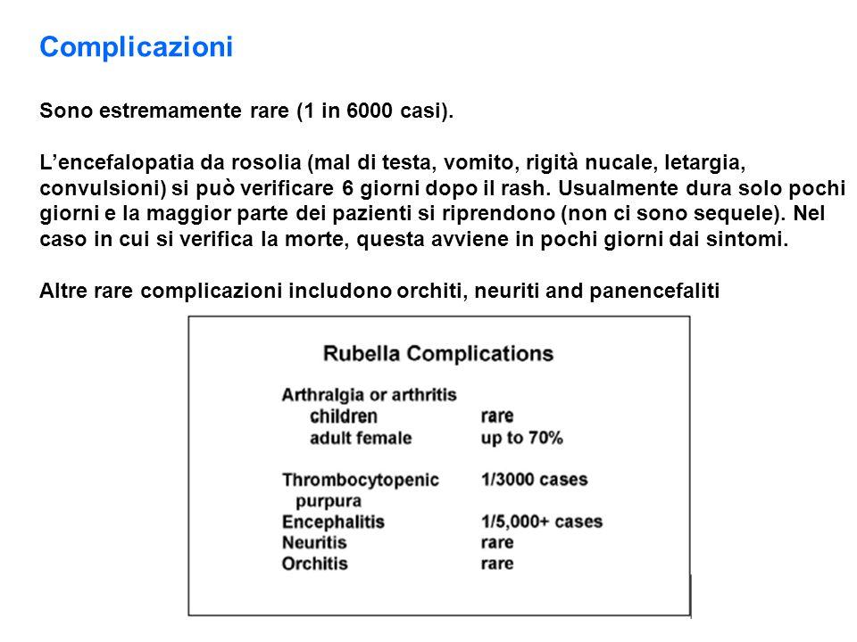 Complicazioni Sono estremamente rare (1 in 6000 casi). L'encefalopatia da rosolia (mal di testa, vomito, rigità nucale, letargia, convulsioni) si può