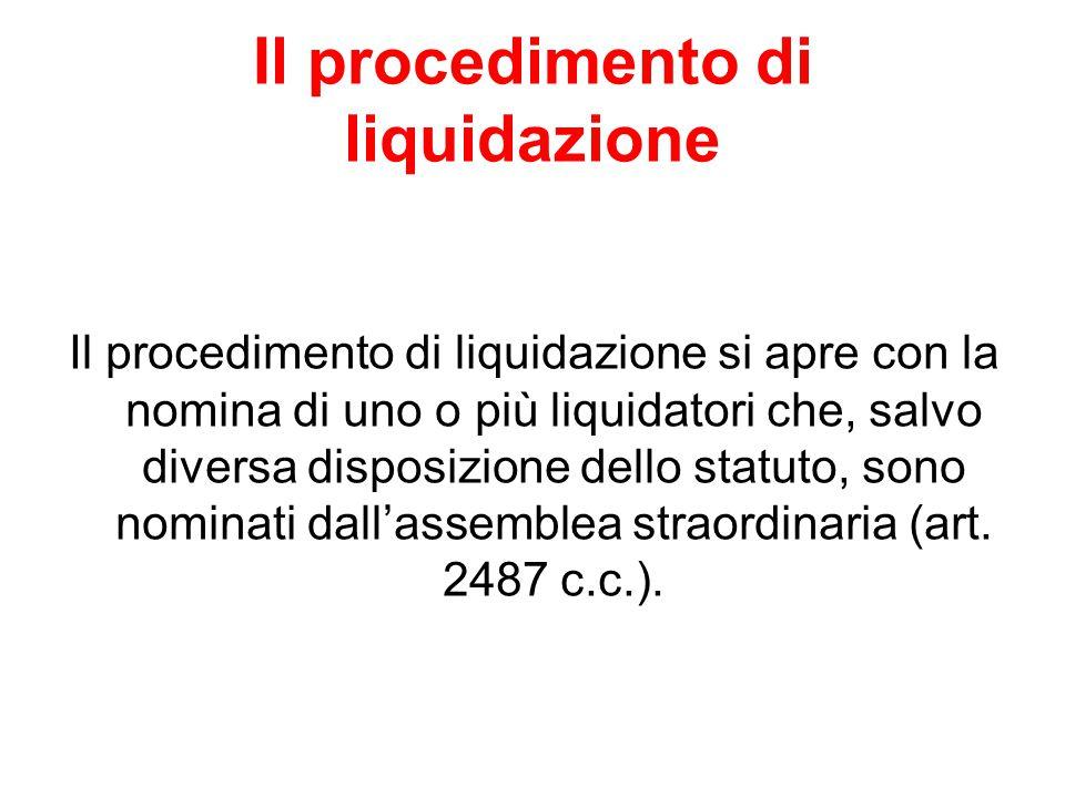 Il procedimento di liquidazione Il procedimento di liquidazione si apre con la nomina di uno o più liquidatori che, salvo diversa disposizione dello statuto, sono nominati dall'assemblea straordinaria (art.