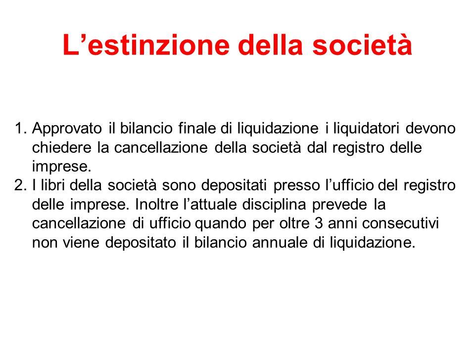 L'estinzione della società 1.Approvato il bilancio finale di liquidazione i liquidatori devono chiedere la cancellazione della società dal registro delle imprese.