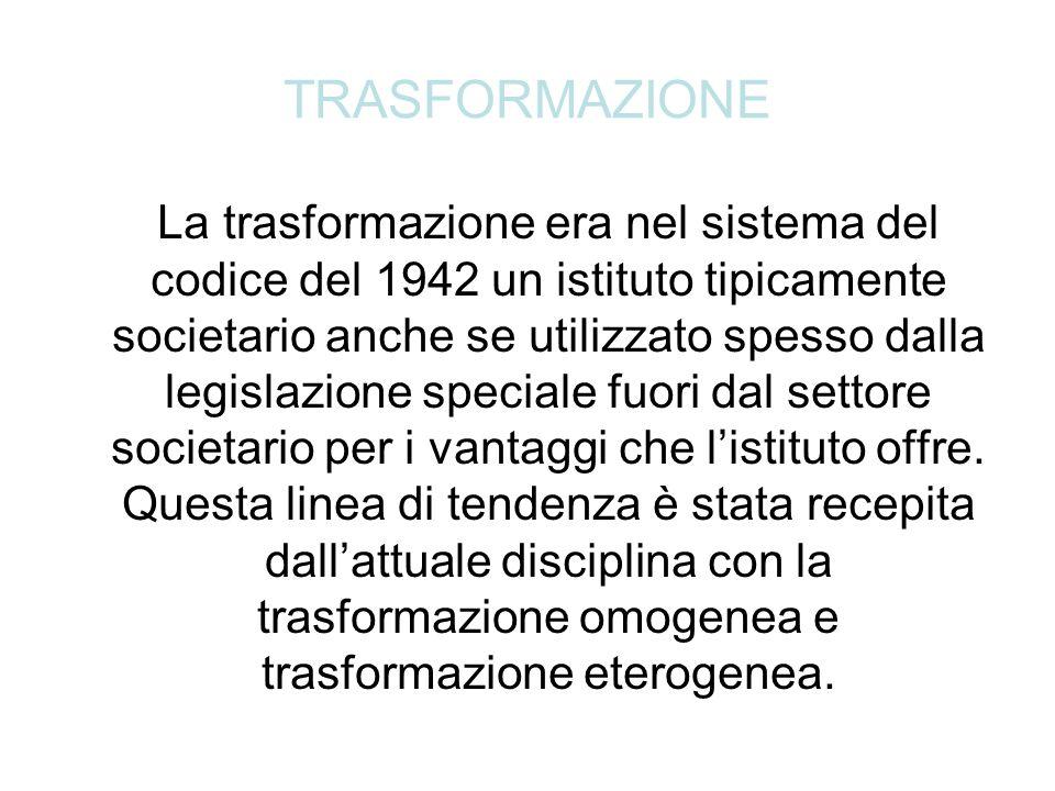 TRASFORMAZIONE La trasformazione era nel sistema del codice del 1942 un istituto tipicamente societario anche se utilizzato spesso dalla legislazione speciale fuori dal settore societario per i vantaggi che l'istituto offre.