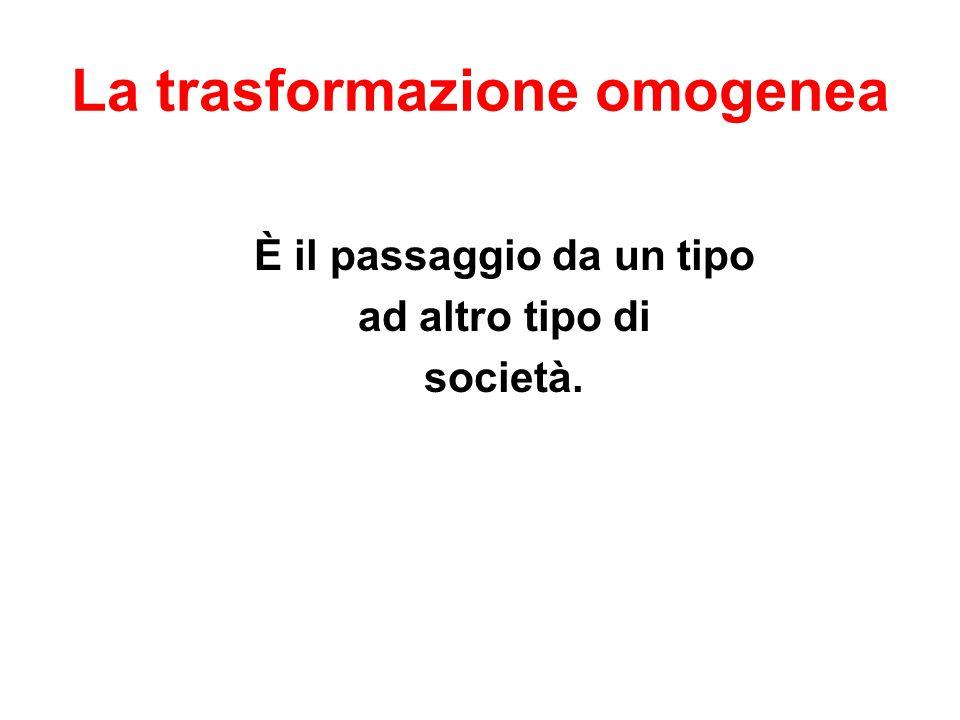 La trasformazione omogenea È il passaggio da un tipo ad altro tipo di società.