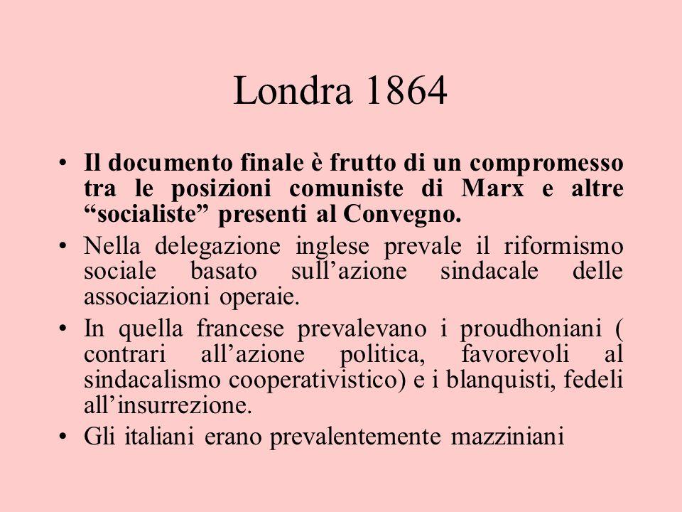 """Londra 1864 Il documento finale è frutto di un compromesso tra le posizioni comuniste di Marx e altre """"socialiste"""" presenti al Convegno. Nella delegaz"""
