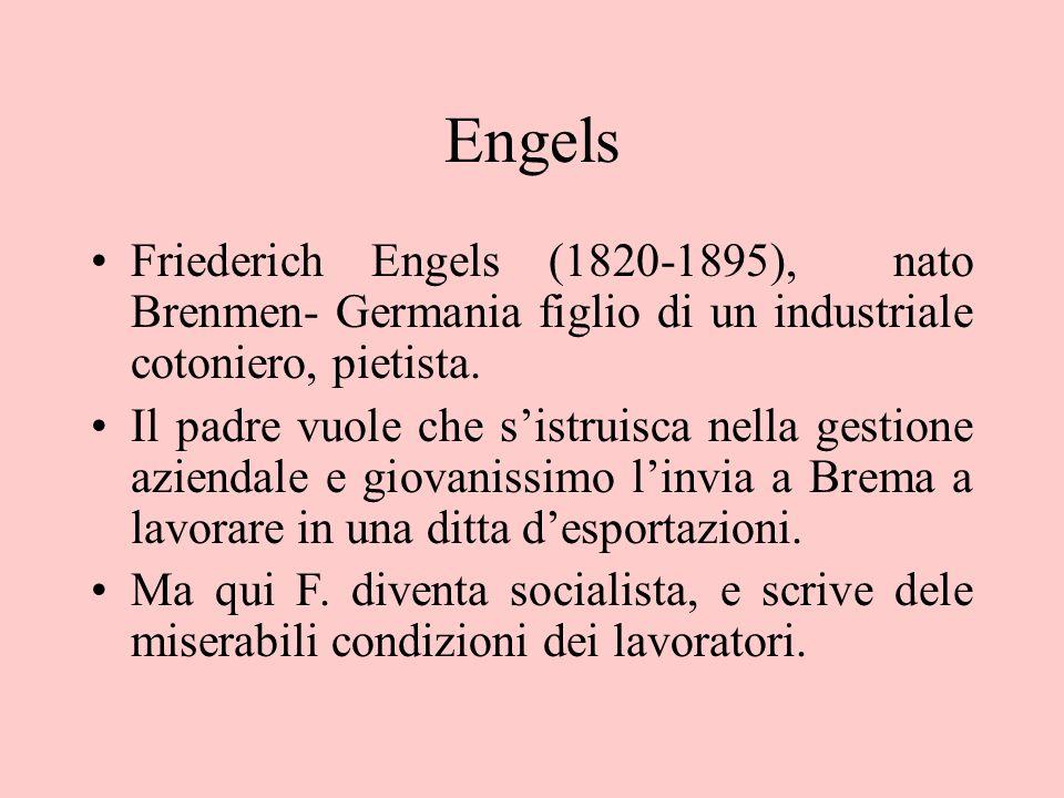 Engels Friederich Engels (1820-1895), nato Brenmen- Germania figlio di un industriale cotoniero, pietista. Il padre vuole che s'istruisca nella gestio