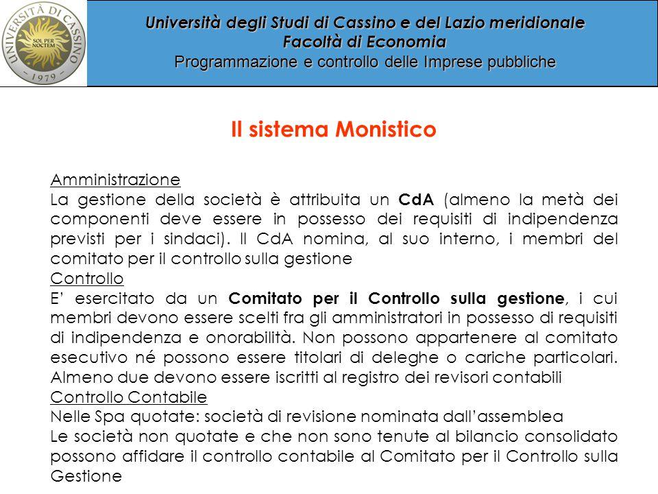 Università degli Studi di Cassino e del Lazio meridionale Facoltà di Economia Programmazione e controllo delle Imprese pubbliche Il sistema Monistico Amministrazione La gestione della società è attribuita un CdA (almeno la metà dei componenti deve essere in possesso dei requisiti di indipendenza previsti per i sindaci).