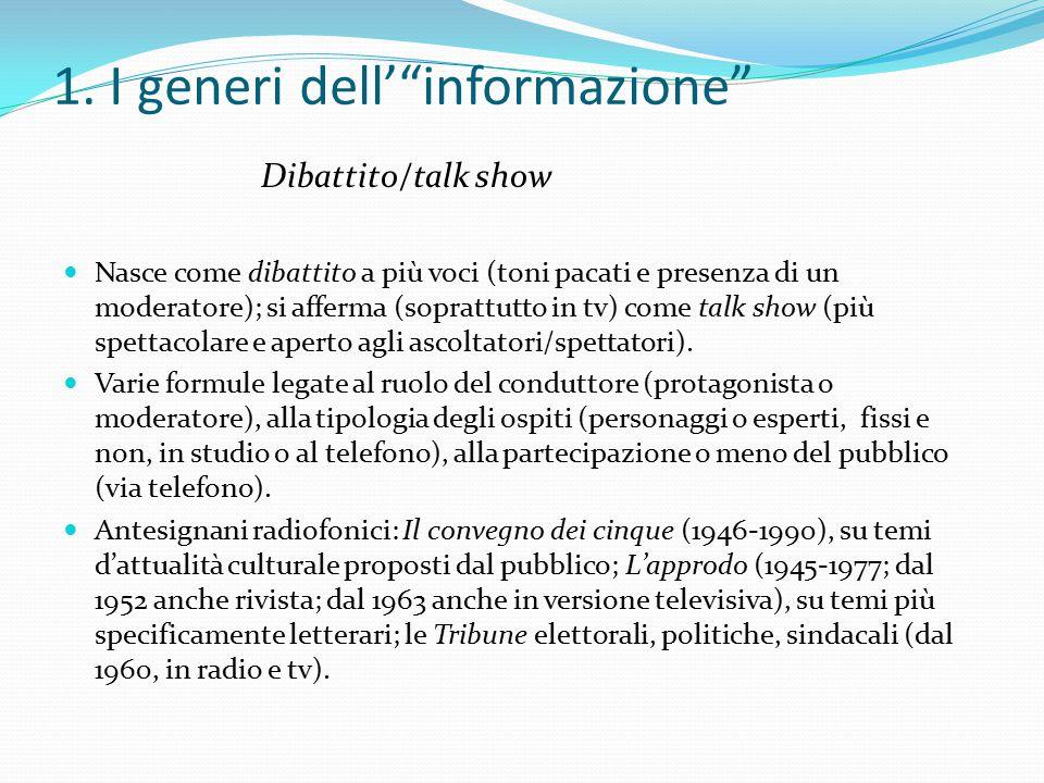 """1. I generi dell'""""informazione"""" Dibattito/talk show Nasce come dibattito a più voci (toni pacati e presenza di un moderatore); si afferma (soprattutto"""