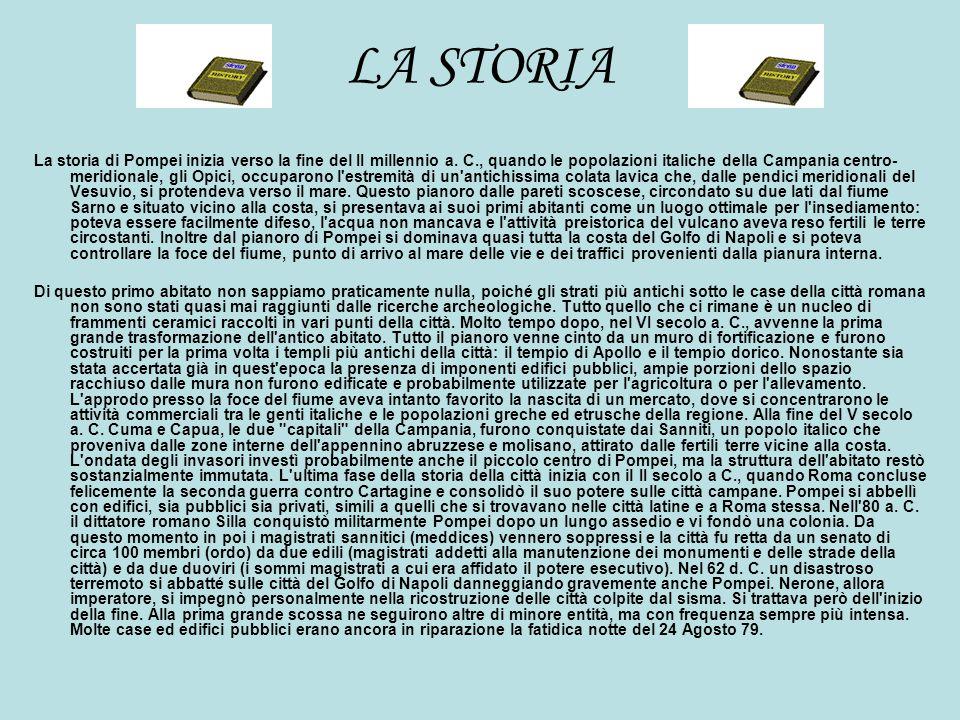 LA STORIA La storia di Pompei inizia verso la fine del II millennio a. C., quando le popolazioni italiche della Campania centro- meridionale, gli Opic