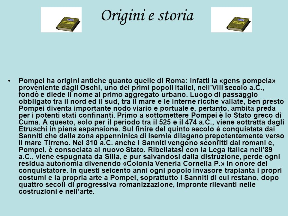 Origini e storia Pompei ha origini antiche quanto quelle di Roma: infatti la «gens pompeia» proveniente dagli Oschi, uno dei primi popoli italici, nell'VIII secolo a.C., fondò e diede il nome al primo aggregato urbano.