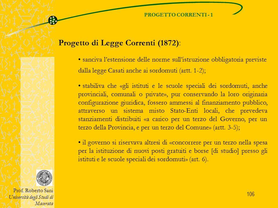 106 PROGETTO CORRENTI - 1 Prof. Roberto Sani Università degli Studi di Macerata Progetto di Legge Correnti (1872): sanciva l'estensione delle norme su