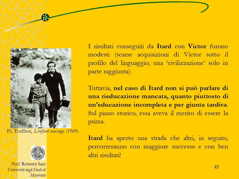 49 I risultati conseguiti da Itard con Victor furono modesti (scarse acquisizioni di Victor sotto il profilo del linguaggio; una 'civilizzazione' solo
