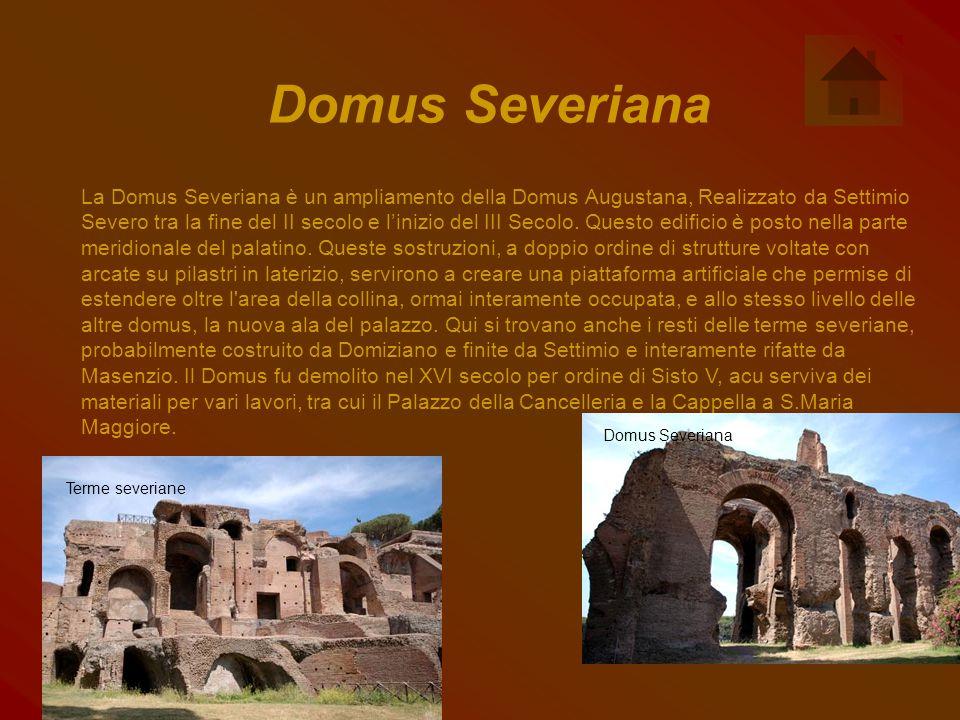Domus Severiana La Domus Severiana è un ampliamento della Domus Augustana, Realizzato da Settimio Severo tra la fine del II secolo e l'inizio del III Secolo.