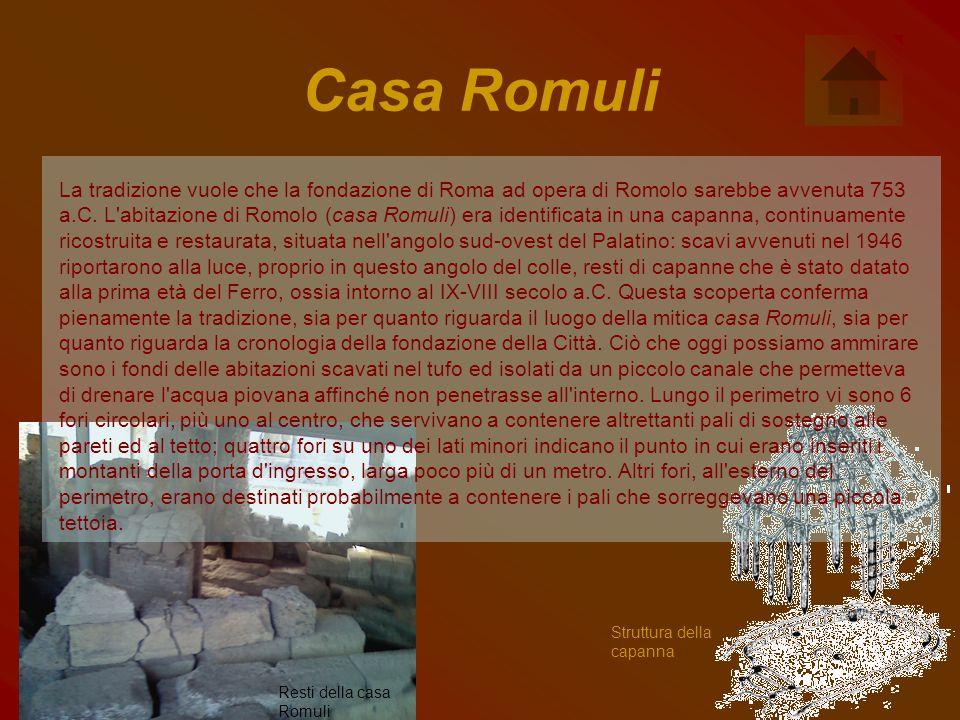 Casa Romuli La tradizione vuole che la fondazione di Roma ad opera di Romolo sarebbe avvenuta 753 a.C. L'abitazione di Romolo (casa Romuli) era identi