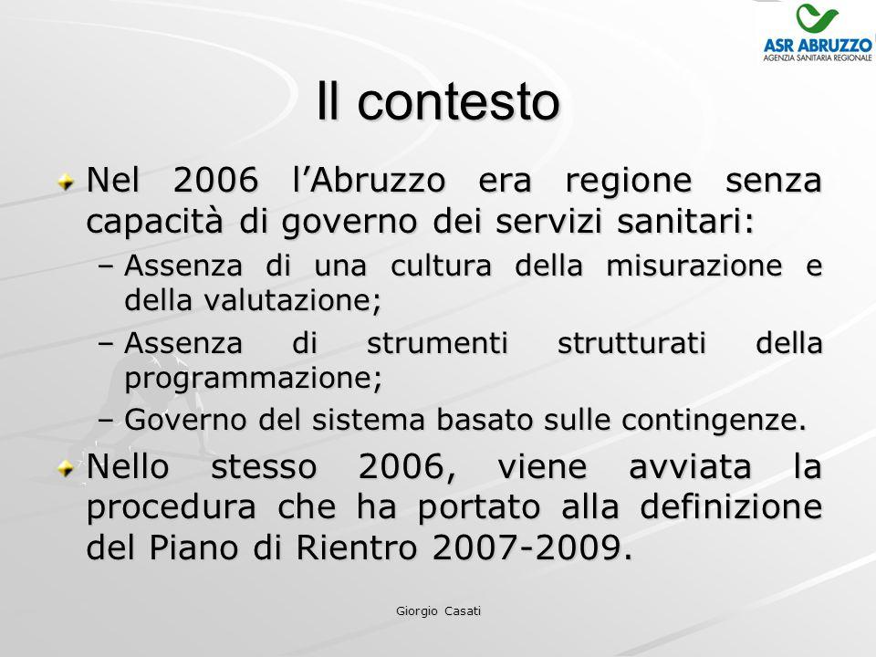 Giorgio Casati Il contesto Nel 2006 l'Abruzzo era regione senza capacità di governo dei servizi sanitari: –Assenza di una cultura della misurazione e della valutazione; –Assenza di strumenti strutturati della programmazione; –Governo del sistema basato sulle contingenze.