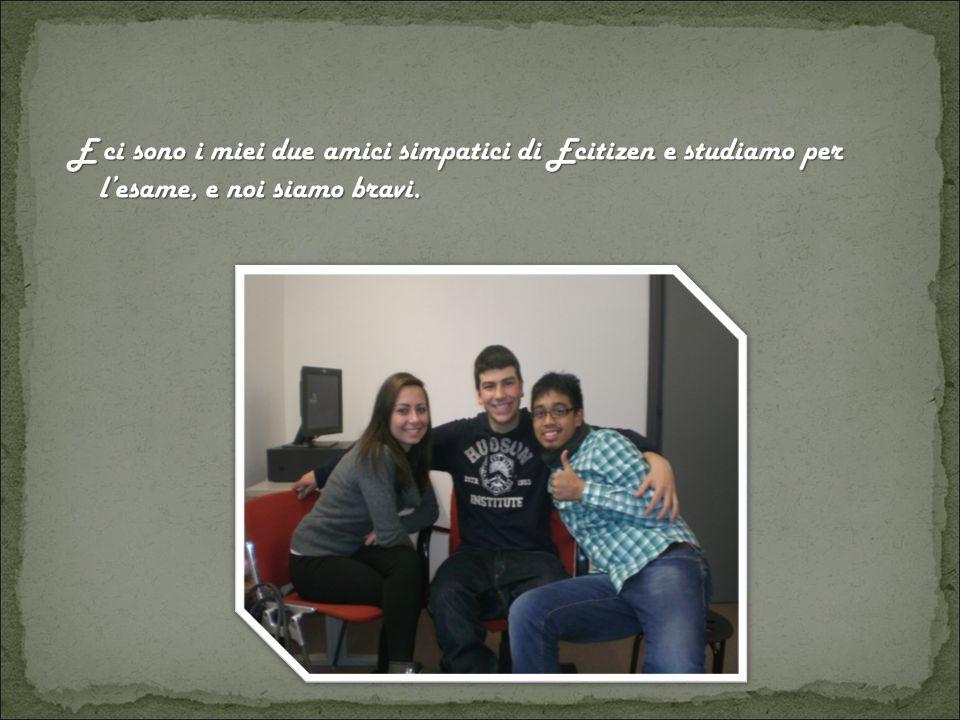 E ci sono i miei due amici simpatici di Ecitizen e studiamo per l'esame, e noi siamo bravi.