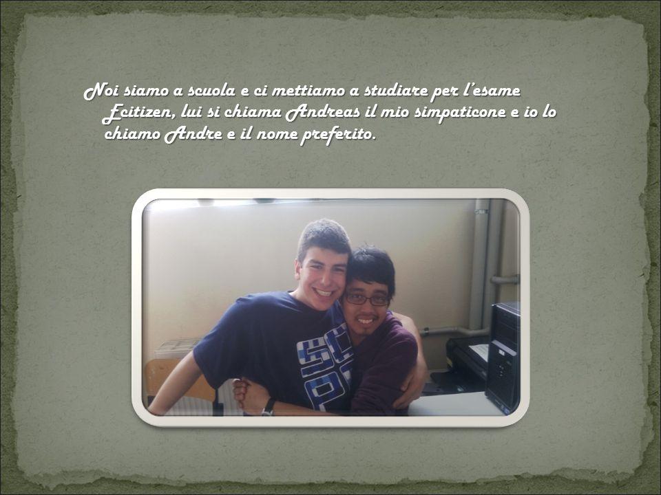Noi siamo a scuola e ci mettiamo a studiare per l'esame Ecitizen, lui si chiama Andreas il mio simpaticone e io lo chiamo Andre e il nome preferito.